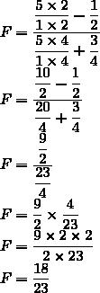F=\dfrac{\dfrac{5\times2}{1\times2}-\dfrac{1}{2}}{\dfrac{5\times4}{1\times4}+\dfrac{3}{4}}\\F=\dfrac{\dfrac{10}{2}-\dfrac{1}{2}}{\dfrac{20}{4}+\dfrac{3}{4}}\\F=\dfrac{\dfrac{9}{2}}{\dfrac{23}{4}}\\F=\dfrac{9}{2}\times\dfrac{4}{23}\\F=\dfrac{9\times2\times2}{2\times23}\\F=\dfrac{18}{23}