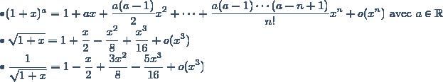 \bullet (1+x)^a = 1+ax + \displaystyle \frac{a(a-1)}{2}x^2 + \cdots + \frac{a(a-1) \cdots (a-n+1)}{n!}x^n + o(x^n) \text{ avec } a \in \mathbb{R} \\ \bullet \sqrt{1+x} = 1 + \displaystyle \frac{x}{2} - \displaystyle \frac{x^2}{8} + \displaystyle \frac{x^3}{16} + o(x^3) \\ \bullet \displaystyle \frac{1}{\sqrt{1+x}} = 1 - \displaystyle \frac{x}{2} + \displaystyle \frac{3x^2}{8} - \displaystyle \frac{5x^3}{16} + o(x^3)