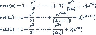 \bullet \cos(x) = 1 - \displaystyle \frac{x^2}{2!} + \cdots + (-1)^n \displaystyle \frac{x^{2n}}{(2n)!} + o (x^{2n}) \\ \bullet \text{sh}(x) = x + \displaystyle \frac{x^3}{3!} + \cdots + \displaystyle \frac{x^{2n+1}}{(2n+1)!} + o (x^{2n+1}) \\ \bullet \text{ch}(x) = 1 + \displaystyle \frac{x^2}{2!} + \cdots + \displaystyle \frac{x^{2n}}{(2n)!} + o (x^{2n})