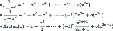 \bullet \displaystyle \frac{1}{1-x^2} = 1 +x^2+x^4 + \cdots + x^{2n} + o(x^{2n}) \\ \bullet \displaystyle \frac{1}{1+x^2} = 1 -x^2+x^4 + \cdots +(-1)^n x^{2n} + o(x^{2n}) \\ \bullet \text{Arctan}(x) = x - \displaystyle \frac{x^3}{3} + \cdots + (-1)^n \displaystyle \frac{x^{2n+1}}{2n+1} + o (x^{2n+1})