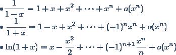 \bullet \displaystyle \frac{1}{1-x} = 1 + x + x^2 + \cdots + x^n + o(x^n) \\ \bullet \displaystyle \frac{1}{1+x} = 1 - x + x^2 + \cdots + (-1)^n x^n + o(x^n) \\ \bullet \ln(1+x) = x - \displaystyle \frac{x^2}{2} + \cdots + (-1)^{n+1} \displaystyle \frac{x^n}{n} + o(x^n)