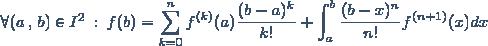\forall (a \, , \, b) \in I^2 \: : \: f(b) = \displaystyle \sum_{k=0}^n f^{(k)}(a) \frac{(b-a)^k}{k!} + \displaystyle \int_a^b \frac{(b-x)^n}{n!} f^{(n+1)}(x) dx