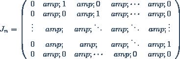 J_n=\left(\begin{array}{ccccc} 0 & 1 & 0 & \cdots & 0 \\0 & 0 & 1 & \cdots & 0\\ \vdots & & \ddots & \ddots & \vdots \\0 & & & \ddots & 1\\ 0 & 0 & \cdots & 0 & 0\end{array}\right)
