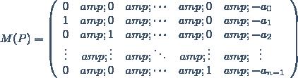 M(P)=\left(\begin{array}{ccccl} 0 & 0 & \cdots & 0 & -a_0\\ 1 & 0 & \cdots & 0 & -a_1\\ 0 & 1 & \cdots & 0 & -a_2\\ \vdots & \vdots & \ddots & \vdots &\ \ \vdots \\ 0 & 0 & \cdots & 1 & -a_{n-1} \end{array}\right)