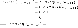 \begin{array}{r @{ = } l} PGCD(u_n;u_{n+1})\ &\ PGCD(6v_n;6v_{n+1})\\&\ 6\times PGCD(v_n;v_{n+1})\\&\ 6\times1\\&\ 6 \end{array}\\\\\Longrightarrow\boxed{PGCD(u_n;u_{n+1})=6}