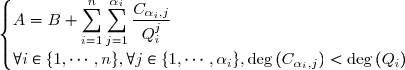 \begin{cases} A=B+ \displaystyle \sum_{i=1}^{n}\sum_{j=1}^{\alpha_{i}} \frac{C_{\alpha_{i},j}}{Q_{i}^{j}} \text{&   &   } \\ \forall i \in \lbrace 1,\cdots,n\rbrace, \forall j\in\lbrace 1,\cdots,\alpha_i\rbrace , \deg{(C_{\alpha_{i},j})}<\deg{(Q_i)} \text{  &  }  \end{cases}