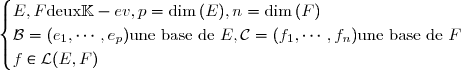\begin{cases} E,F  \text{deux} \mathbb{K}-ev, p=\dim{(E)}, n=\dim{(F)} \\ \mathcal{B}=(e_{1},\cdots,e_{p}) \text{une base de  } E , \mathcal{C}=(f_{1},\cdots,f_{n}) \text{une base de } F \\f\in\mathcal{L}(E,F)   \end{cases}