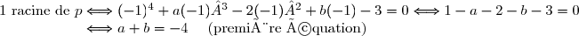 1 \text{ racine de }p\Longleftrightarrow           (-1)^4 + a(-1)³ - 2(-1)² + b(-1) - 3 = 0 \Longleftrightarrow 1 - a - 2  - b - 3 = 0 \\ \phantom{1 \text{ racine de }p} \Longleftrightarrow  a+b = - 4 \quad   \text{ (première équation)}