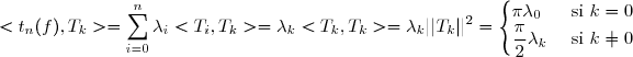 <t_{n}(f),T_{k}>=\displaystyle \sum_{i=0}^{n} \lambda_i <T_i,T_k>=\lambda_k <T_k,T_k>=\lambda_k||T_k||^{2}=\begin{cases} \pi\lambda_0 &\text{ si } k=0 \\dfrac{\pi}{2}\lambda_k &\text{ si } k\not{=}0 \end{cases}
