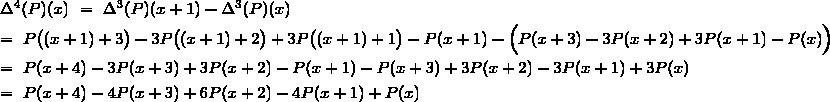 \Delta^4(P)(x)~=~\Delta^3(P)(x+1)-\Delta^3(P)(x)\\[3pt]=~P\big((x+1)+3\big)-3P\big((x+1)+2\big)+3P\big((x+1)+1\big)-P(x+1)-\Big(P(x+3)-3P(x+2)+3P(x+1)-P(x)\Big)\\[3pt]=~P(x+4)-3P(x+3)+3P(x+2)-P(x+1)-P(x+3)+3P(x+2)-3P(x+1)+3P(x)\\[3pt]=~P(x+4)-4P(x+3)+6P(x+2)-4P(x+1)+P(x)