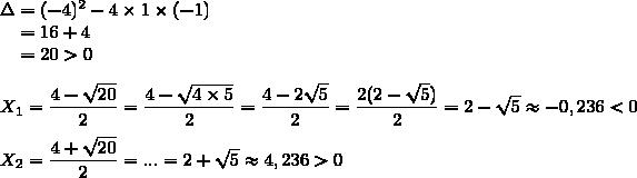 \Delta=(-4)^2-4\times1\times(-1)\\\phantom{\Delta}=16+4\\\phantom{\Delta}=20>0\\\\X_1=\dfrac{4-\sqrt{20}}{2}=\dfrac{4-\sqrt{4\times5}}{2}=\dfrac{4-2\sqrt{5}}{2}=\dfrac{2(2-\sqrt{5})}{2}=2-\sqrt{5}\approx-0,236<0\\\\X_2=\dfrac{4+\sqrt{20}}{2}=...=2+\sqrt{5}\approx4,236>0