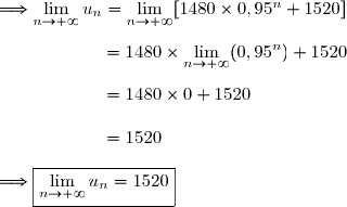 \Longrightarrow\lim\limits_{n\to+\infty}u_n=\lim\limits_{n\to+\infty}[1480\times0,95^n+1520]\\\\\phantom{\Longrightarrow\lim\limits_{n\to+\infty}p_n}=1480\times\lim\limits_{n\to+\infty}(0,95^{n})+1520 \\\\\phantom{\Longrightarrow\lim\limits_{n\to+\infty}p_n}=1480\times0+1520 \\\\\phantom{\Longrightarrow\lim\limits_{n\to+\infty}p_n}=1520 \\\\\Longrightarrow\boxed{\lim\limits_{n\to+\infty}u_n=1520}