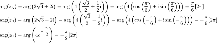 \arg(z_{\text{A}}) = \arg\left(2\sqrt{3} + 2\text{i}\right) = \arg\left(4\left(\displaystyle \frac{\sqrt{3}}{2} + \frac{1}{2}\text{i}\right)\right) = \arg\left(4\left(\cos\left(\displaystyle \frac{\pi}{6}\right) + \text{i}\sin\left(\displaystyle \frac{\pi}{6}\right)\right)\right) = \displaystyle \frac{\pi}{6}[2\pi] \\ \arg(z_{\text{B}}) = \arg\left(2\sqrt{3} - 2\text{i}\right) = \arg\left(4\left(\displaystyle \frac{\sqrt{3}}{2} - \displaystyle \frac{1}{2}\text{i}\right)\right) = \arg\left(4\left(cos\left(-\displaystyle \frac{\pi}{6}\right) + \text{i}\sin\left(-\displaystyle \frac{\pi}{6}\right)\right)\right) = -\displaystyle \frac{\pi}{6} [2\pi] \\ \arg(z_{\text{C}}) = \arg\left(4e^{-\text{i}\displaystyle \frac{\pi}{2}}\right) = -\displaystyle \frac{\pi}{2}[2\pi]