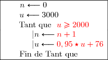 \begin{array}{|c|}\hline n\longleftarrow0\ \ \ \ \ \ \ \ \ \ \ \ \ \ \ \ \u\longleftarrow3000\ \ \ \ \ \ \ \ \ \ \ \ \\text{Tant que }\ {\red{u\ge2000}} \|n\longleftarrow{\red{n+1}} \\ \ \ \ \ \ \ \ \ \ |u\longleftarrow{\red{0,95\star u+76}} \\text{Fin de Tant que}\ \ \ \ \ \\hline \end{array}