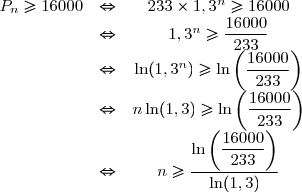 \begin{array}{ccc} P_n \geq 16000 & \Leftrightarrow & 233 \times 1,3^n \geq 16000 \\ & \Leftrightarrow & 1,3^n \geq \dfrac{16000}{233} \\ & \Leftrightarrow & \ln(1,3^n) \geq \ln \left( \dfrac{16000}{233} \right) \\ & \Leftrightarrow & n \ln(1,3) \geq \ln \left( \dfrac{16000}{233} \right) \\ & \Leftrightarrow & n \geq  \dfrac{\ln \left( \dfrac{16000}{233} \right)}{\ln(1,3)}  \end{array}
