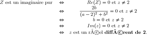 \begin{array}{ccc} Z \text{ est un imaginaire pur } & \Leftrightarrow & Re(Z)=0 \text{ et }z \neq 2\\ & \Leftrightarrow & \dfrac{2b}{(a-2)^2+b^2}=0 \text{ et }z \neq 2\\ & \Leftrightarrow & b=0 \text{ et }z \neq 2\\ & \Leftrightarrow & Im(z)= 0 \text{ et }z \neq 2\\ & \Leftrightarrow & z \text{ est un réel \textbf{différent de 2}}. \end{array}