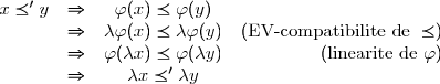 \begin{array}{cccr} x \preceq' y & \Rightarrow & \varphi(x) \preceq \varphi(y) &\\ & \Rightarrow & \lambda\varphi(x) \preceq \lambda\varphi(y)& (\text{EV-compatibilite de } \preceq)\\ & \Rightarrow & \varphi(\lambda x) \preceq \varphi(\lambda y) & (\text{linearite de } \varphi)\\ & \Rightarrow & \lambda x \preceq' \lambda y & \\ \end{array}