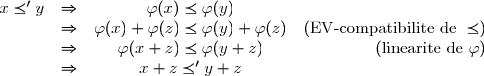 \begin{array}{cccr} x \preceq' y & \Rightarrow & \varphi(x) \preceq \varphi(y) &\\ & \Rightarrow & \varphi(x)+\varphi(z) \preceq \varphi(y)+\varphi(z) & (\text{EV-compatibilite de } \preceq)\\ & \Rightarrow & \varphi(x+z) \preceq \varphi(y+z) & (\text{linearite de } \varphi)\\ & \Rightarrow & x+z \preceq' y+z & \\ \end{array}