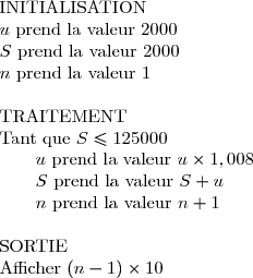 \begin{array}{l} \text{INITIALISATION}\\ u\text{ prend la valeur }2000\\ S\text{ prend la valeur }2000\\ n\text{ prend la valeur }1\\\\ \text{TRAITEMENT}\\ \text{Tant que }S\le125000\\ \qquad u\text{ prend la valeur }u\times1,008\\ \qquad S\text{ prend la valeur }S+u\\ \qquad n\text{ prend la valeur }n+1\\\\ \text{SORTIE}\\ \text{Afficher }(n-1)\times10 \end{array}