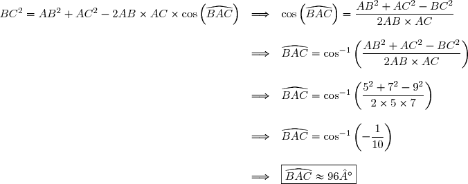 \begin{array}{lll}BC^2=AB^2+AC^2-2AB\times AC\times \cos{\left(\widehat{BAC}\right)&\Longrightarrow & \cos{\left(\widehat{BAC}\right)=\dfrac{AB^2+AC^2-BC^2}{2AB\times AC} \\\\&\Longrightarrow & \widehat{BAC}=\cos^{-1}\left(\dfrac{AB^2+AC^2-BC^2}{2AB\times AC}\right) \\\\&\Longrightarrow &\widehat{BAC}=\cos^{-1}\left(\dfrac{5^2+7^2-9^2}{2\times 5\times 7}\right) \\\\&\Longrightarrow &\widehat{BAC} =\cos^{-1}\left(-\dfrac{1}{10}\right) \\\\&\Longrightarrow &\boxed{\widehat{BAC} \approx 96°}\end{array}