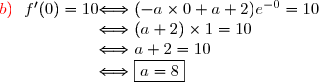 \begin{array}{r @{ \Longleftrightarrow } l} {\red{b)}}\ \ f'(0)=10\ &\ (-a\times0+a+2)e^{-0}=10\\&\ (a+2)\times1=10\\&\ a+2=10\\&\ \boxed{a=8}\end{array}