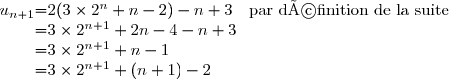 \begin{array}{r @{ = } l}  	u_{n+1}&2(3\times 2^n+n-2)-n+3 \quad \text{par définition de la suite}\\ 		&3\times 2^{n+1}+2n-4-n+3\\ 		& 3\times 2^{n+1}+n-1\\ 		&  3\times 2^{n+1}+(n+1)-2 	\end{array}