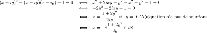 \begin{array}{rcl} (x+iy)^2-(x+iy)(x-iy)-1=0&\iff&x^2+2ixy-y^2-x^2-y^2-1=0\\ &\iff&-2y^2+2ixy-1=0\\ &\iff&x=\dfrac{1+2y^2}{2iy} \text{ si }\ y=0 \text{ l'équation n'a pas de solutions}\\ &\iff&x=-i\dfrac{1+2y^2}{2y}\in i\mathbb{R} \end{array}