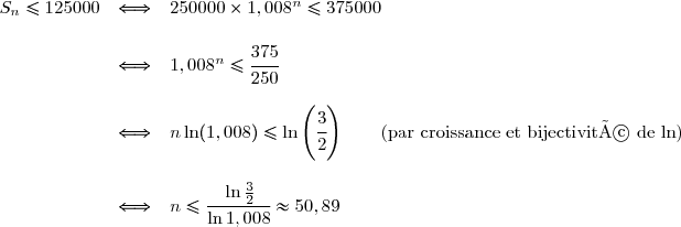 \begin{array}{rcl} S_n\le125000&\Longleftrightarrow&250000\times1,008^n\le375000\\\\ &\Longleftrightarrow&1,008^n\le\cfrac{375}{250}\\\\ &\Longleftrightarrow&n\ln(1,008)\le\ln\left(\cfrac{3}{2}\right)\qquad\text{(par croissance et bijectivité de ln)}\\\\ &\Longleftrightarrow&n\le\cfrac{\ln\frac{3}{2}}{\ln1,008}\approx50,89 \end{array}
