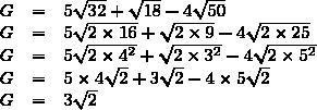 \begin{array}{rcl}G&=&5\sqrt{32}+\sqrt{18}-4\sqrt{50}\\G&=&5\sqrt{2\times16}+\sqrt{2\times9}-4\sqrt{2\times25}\\G&=&5\sqrt{2\times4^{2}}+\sqrt{2\times3^{2}}-4\sqrt{2\times5^{2}}\\G&=&5\times4\sqrt{2}+3\sqrt{2}-4\times5\sqrt{2}\\G&=&3\sqrt{2}\end{array}