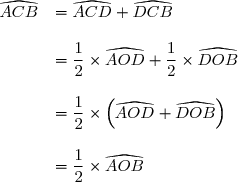 \begin{array}{rl} \widehat{ACB}&=\widehat{ACD}+\widehat{DCB}\\\\ &=\dfrac{1}{2} \times \widehat{AOD}+\dfrac{1}{2} \times \widehat{DOB} \\\\ &=\dfrac{1}{2}\times \left(\widehat{AOD}+\widehat{DOB}\right) \\\\ &=\dfrac{1}{2} \times \widehat{AOB} \end{array}