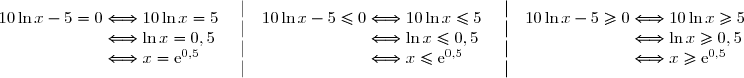 \begin{array}l10\ln x-5=0\Longleftrightarrow10\ln x=5\\phantom{10\ln x-5=0}\Longleftrightarrow\ln x=0,5\\phantom{10\ln x-5=0}\Longleftrightarrow x=\text{e}^{0,5} \end{array}\begin{array}l\ |\ \\ |\ \\ |\ \\ |\  \end{array}\begin{array}l10\ln x-5\le0\Longleftrightarrow10\ln x\le5\\phantom{10\ln x-5\le0}\Longleftrightarrow\ln x\le0,5\\phantom{10\ln x-5=0}\Longleftrightarrow x\le\text{e}^{0,5} \end{array}\begin{array}l\ |\ \\ |\ \\ |\ \\ |\  \end{array}\begin{array}l10\ln x-5\ge0\Longleftrightarrow10\ln x\ge5\\phantom{10\ln x-5=0}\Longleftrightarrow\ln x\ge0,5\\phantom{10\ln x-5=0}\Longleftrightarrow x\ge\text{e}^{0,5} \end{array}