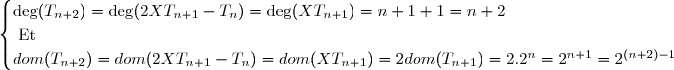 \begin{cases} \deg(T_{n+2})=\deg(2XT_{n+1}-T_{n})=\deg(XT_{n+1})=n+1+1=n+2 \\ \text{ Et } \\  dom(T_{n+2})=dom(2XT_{n+1}-T_{n})=dom(XT_{n+1})=2dom(T_{n+1})=2.2^{n}=2^{n+1}=2^{(n+2)-1} \end{cases}