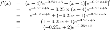 \begin{matrix} f'(x) &=& (x-4)' e^{-0.25x+5}  + (x-4)[ e^{-0.25x+5} ]^{'} \\  &=& e^{-0.25 x + 5} - 0.25 \times (x - 4)  e^{-0.25 x + 5}\\  &=& e^{-0.25 x + 5} +(-0.25 x + 1)  e^{-0.25 x + 5} \\  &= &(1 - 0.25 x +1)  e^{-0.25 x + 5} \\ & =& (-0.25 x + 2)  e^{-0.25 x + 5}\end{matrix}