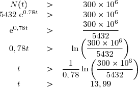 \begin{matrix}N(t)&>& 300\times 10^6\\5432~\text{e}^{0.78t}&>& 300\times 10^6\\ \text{e}^{0,78t}&>&\dfrac{300\times 10^6}{5432}\\ 0,78t&>&\ln\left(\dfrac{300\times 10^6}{5432}\right)\\ t&>&\dfrac{1}{0,78}\ln\left(\dfrac{300\times 10^6}{5432}\right)\\ t&>&13,99\end{matrix}