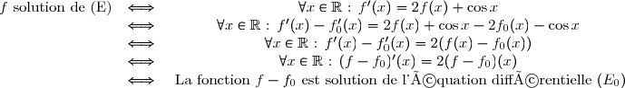 \begin{matrix}f \text{ solution de (E)}&\Longleftrightarrow& \forall x\in\mathbb{R}\text{ : } f'(x)=2f(x)+\cos x\\& \Longleftrightarrow &\forall x\in\mathbb{R} \text{ : } f'(x)-f_0'(x)=2f(x)+\cos x-2f_0(x)-\cos x\\&\Longleftrightarrow &\forall x\in\mathbb{R} \text{ : } f'(x)-f_0'(x)=2(f(x)-f_0(x)) \\&\Longleftrightarrow& \forall x\in\mathbb{R} \text{ : } (f-f_0)'(x)=2(f-f_0)(x) \\&\Longleftrightarrow& \text{ La fonction } f-f_0 \text{ est solution de l'équation différentielle }(E_0)\end{matrix}