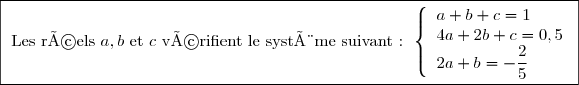 \boxed{\text{ Les réels } a,b\text{ et }c \text{ vérifient le système suivant  : }\left\lbrace\begin{array}{l} a+b+c=1 \\ 4a+2b+c=0,5 \\ 2a+b=-\dfrac{2}{5}\end{array}}