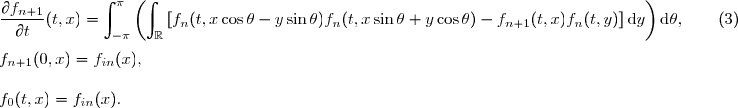 \dfrac{\partial f_{n+1}}{\partial t}(t,x) = \displaystyle\int_{-\pi}^{\pi}\left(\int_{\mathbb{R}}\left[f_n(t,x\cos\theta-y\sin\theta)f_n(t,x\sin\theta+y\cos\theta)-f_{n+1} (t,x)f_n(t,y)\right]\text{d}y\right)\text{d}\theta,\qquad (3)\\\\ f_{n+1}(0,x)=f_{in}(x),\\\\ f_0(t,x)=f_{in}(x).