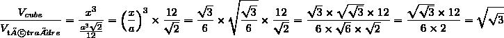 \dfrac{V_{cube}}{V_{tétraèdre}}=\dfrac{x^3}{\frac{a^3\sqrt{2}}{12}}=\left(\dfrac{x}{a}\right)^3\times\dfrac{12}{\sqrt{2}}=\dfrac{\sqrt{3}}{6}\times\sqrt{\dfrac{\sqrt{3}}{6}}\times\dfrac{12}{\sqrt{2}}=\dfrac{\sqrt{3}\times\sqrt{\sqrt{3}}\times12}{6\times\sqrt{6}\times\sqrt{2}}=\dfrac{\sqrt{\sqrt{3}}\times12}{6\times2}=\sqrt{\sqrt{3}}