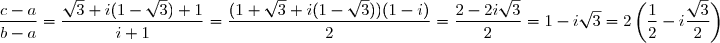 \dfrac{c-a}{b-a}=\dfrac{\sqrt{3}+i(1-\sqrt{3})+1}{i+1}=\dfrac{(1+\sqrt{3}+i(1-\sqrt{3}))(1-i)}{2} =\dfrac{2-2i\sqrt{3}}{2}=1-i\sqrt{3}=2\left(\dfrac{1}{2}-i\dfrac{\sqrt{3}}{2}\right)