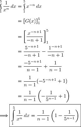 \int\limits_{1}^5\dfrac{1}{x^n}\,dx=\int\limits_{1}^5x^{-n}\,dx\\\\\phantom{\int\limits_{1}^5\dfrac{1}{x^n}\,dx}=\left[G(x)\right]\limits_{1}^5\\\\\phantom{\int\limits_{1}^5\dfrac{1}{x^n}\,dx}=\left[\dfrac{x^{-n+1}}{-n+1}\right]\limits_{1}^5\\\\\phantom{\int\limits_{1}^5\dfrac{1}{x^n}\,dx}=\dfrac{5^{-n+1}}{-n+1}-\dfrac{1^{-n+1}}{-n+1} \\\\\phantom{\int\limits_{1}^5\dfrac{1}{x^n}\,dx}=\dfrac{-5^{-n+1}}{n-1}+\dfrac{1}{n-1} \\\\\phantom{\int\limits_{1}^5\dfrac{1}{x^n}\,dx}=\dfrac{1}{n-1}(-5^{-n+1}+1) \\\\\phantom{\int\limits_{1}^5\dfrac{1}{x^n}\,dx}=\dfrac{1}{n-1}\left(-\dfrac{1}{5^{n-1}}+1\right)\\\\\Longrightarrow\boxed{\int\limits_{1}^5\dfrac{1}{x^n}\,dx=\dfrac{1}{n-1}\left(1-\dfrac{1}{5^{n-1}}\right)}