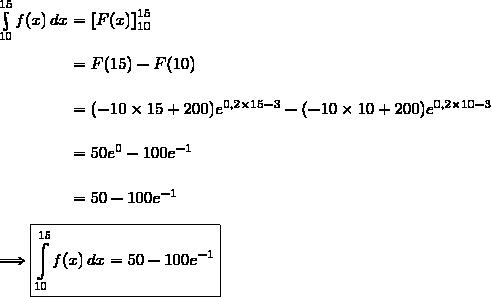 \int\limits_{10}^{15}f(x)\,dx=\left[F(x)\right]\limits_{10}^{15}\\\phantom{\int\limits_{10}^{15}f(x)\,dx}=F(15)-F(10)\\\phantom{\int\limits_{10}^{15}f(x)\,dx}=(-10\times15+200)e^{0,2\times15-3}-(-10\times10+200)e^{0,2\times10-3}\\\phantom{\int\limits_{10}^{15}f(x)\,dx}=50e^0-100e^{-1}\\\phantom{\int\limits_{10}^{15}f(x)\,dx}=50-100e^{-1}\\\\\Longrightarrow\boxed{\int\limits_{10}^{15}f(x)\,dx=50-100e^{-1}}