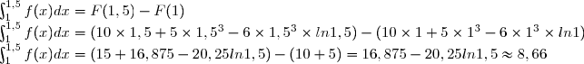 \int_{1}^{1,5}{f(x)dx} = F(1,5)-F(1) \\ \int_{1}^{1,5}{f(x)dx}=(10\times 1,5+5\times 1,5^3-6\times 1,5^3\times ln 1,5)-(10\times 1+5\times 1^3-6\times 1^3\times ln 1) \\ \int_{1}^{1,5}{f(x)dx}=(15+16,875-20,25 ln1,5)-(10+5)=16,875-20,25ln 1,5\approx 8,66
