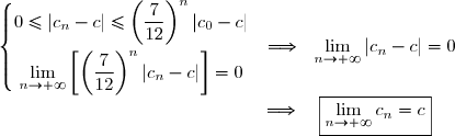 \left\lbrace\begin{matrix}0\le|c_{n}-c|\le\left(\dfrac{7}{12}\right)^n|c_{0}-c|\\overset{}{\lim\limits_{n\to +\infty}\left[\left(\dfrac{7}{12}\right)^n|c_n-c|\right]=0}\end{matrix}\right.\ \ \Longrightarrow\ \ \lim\limits_{n\to +\infty}|c_n-c|\right]=0 \\phantom{WWWWWWWWWWWWW..}\Longrightarrow\ \ \ \boxed{\lim\limits_{n\to +\infty}c_n=c}