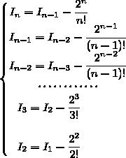 \left\lbrace\begin{matrix}I_{n}=I_{n-1}-\dfrac{2^{n}}{n!}\phantom{WWW}\\I_{n-1}=I_{n-2}-\dfrac{2^{n-1}}{(n-1)!}\\I_{n-2}=I_{n-3}-\dfrac{2^{n-2}}{(n-1)!}\\\cdots\cdots\cdots\cdots\\I_{3}=I_{2}-\dfrac{2^{3}}{3!}\phantom{WWW}\\\\I_{2}=I_{1}-\dfrac{2^{2}}{2!}\phantom{WWW}\end{matrix}\right.
