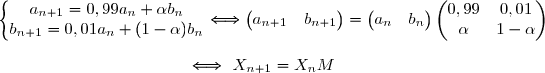 \left\lbrace\begin{matrix}a_{n+1}=0,99a_{n}+\alpha b_n\\b_{n+1}=0,01a_n+(1-\alpha)b_n\end{matrix}\right.\Longleftrightarrow\begin{pmatrix} a_{n+1}&b_{n+1}\end{pmatrix}=\begin{pmatrix}a_n&b_n\end{pmatrix}\begin{pmatrix}0,99&0,01\\\alpha&1-\alpha\end{pmatrix} \\\\\phantom{\left\lbrace\begin{matrix}a_{n+1}=0,995a_{n}+0,6b_n\\b_{n+1}=0,005a_n+0,4b_n\end{matrix}\right.}\Longleftrightarrow\ X_{n+1}=X_nM\ \ \ \text{où }\ \boxed{M=\begin{pmatrix}0,99&0,01\\\alpha&1-\alpha\end{pmatrix}}