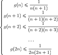 \left\lbrace\begin{matrix}g(n)\le\dfrac{1}{n(n+1)}\\g(n+1)\le\dfrac{1}{(n+1)(n+2)}\\g(n+2)\le\dfrac{1}{(n+2)(n+3)}\\\\\cdots\\g(2n)\le\dfrac{1}{2n(2n+1)}\end{matrix}\right.