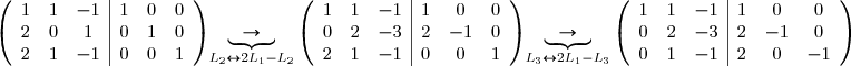 \left(\begin{array}{ccc|ccc} 1&1&-1 &1&0&0\ 2&0&1 &0&1&0\ 2&1&-1 &0&0&1\ \end{array}\right)\underbrace{\rightarrow}_{L_2\leftrightarrow 2L_1-L_2}\left(\begin{array}{ccc|ccc} 1&1&-1 &1&0&0\ 0&2&-3 &2&-1&0\ 2&1&-1 &0&0&1\ \end{array}\right)\underbrace{\rightarrow}_{L_3\leftrightarrow 2L_1-L_3}\left(\begin{array}{ccc|ccc} 1&1&-1 &1&0&0\ 0&2&-3 &2&-1&0\ 0&1&-1 &2&0&-1\ \end{array}\right)