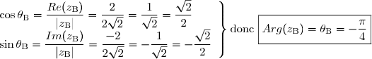 \left. \begin{array}{l} \cos \theta_{\text{B}} = \dfrac{Re(z_{\text{B}})}{|z_{\text{B}}|} = \dfrac{2}{2\sqrt{2}} = \dfrac{1}{\sqrt{2}} = \dfrac{\sqrt{2}}{2} \ \sin \theta_{\text{B}} = \dfrac{Im(z_{\text{B}})}{|z_{\text{B}}|} = \dfrac{-2}{2\sqrt{2}} = -\dfrac{1}{\sqrt{2}} = -\dfrac{\sqrt{2}}{2} \ \end{array} \right \rbrace  \text{donc } \boxed{Arg(z_{\text{B}}) = \theta_{\text{B}} = -\dfrac{\pi}{4}}