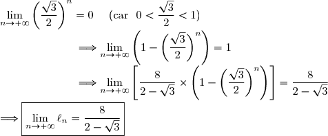 \lim\limits_{n\to+\infty}\left(\dfrac{\sqrt{3}}{2}\right)^{n}=0\ \ \ \ (\text{car }\ 0<\dfrac{\sqrt{3}}{2}<1)\\\dfrac{}{}\ \ \ \ \ \ \ \ \ \ \ \ \ \ \ \ \ \ \ \Longrightarrow\lim\limits_{n\to+\infty}\left(1-\left(\dfrac{\sqrt{3}}{2}\right)^{n}\right)=1\\\dfrac{}{}\ \ \ \ \ \ \ \ \ \ \ \ \ \ \ \ \ \ \ \Longrightarrow\lim\limits_{n\to+\infty}\left[\dfrac{8}{2-\sqrt{3}}\times\left(1-\left(\dfrac{\sqrt{3}}{2}\right)^{n}\right)\right]=\dfrac{8}{2-\sqrt{3}}\\\\\Longrightarrow\boxed{\lim\limits_{n\to+\infty}\ell_n=\dfrac{8}{2-\sqrt{3}}}