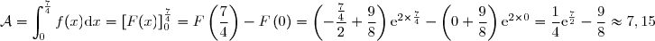\mathcal{A}=\displaystyle {\int_{0}^{\frac{7}{4}}f(x)\text{d}x=\left[F(x) \right]_{0}^{\frac{7}{4}}=F\left( \dfrac{7}{4}\right)-F\left(0 \right)=\left(-\dfrac{\frac{7}{4}}{2}+\dfrac{9}{8} \right)\text{e}^{2\times\frac{7}{4}}-\left(0+\dfrac{9}{8} \right)\text{e}^{2\times 0}=\dfrac{1}{4}\text{e}^{\frac{7}{2}}-\dfrac{9}{8}\approx 7,15